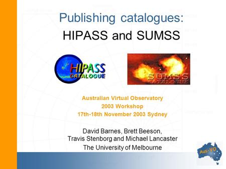 Publishing catalogues: HIPASS and SUMSS Australian Virtual Observatory 2003 Workshop 17th-18th November 2003 Sydney David Barnes, Brett Beeson, Travis.