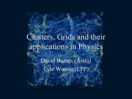 Clusters, Grids and their applications in Physics David Barnes (Astro) Lyle Winton (EPP)