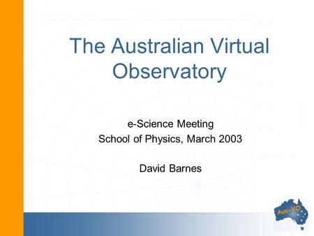 The Australian Virtual Observatory e-Science Meeting School of Physics, March 2003 David Barnes.
