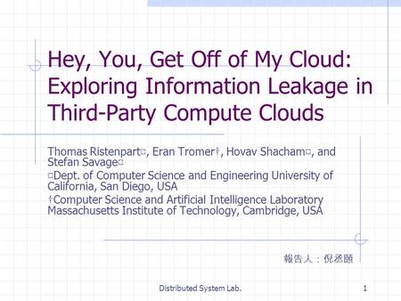 Distributed System Lab.1 Hey, You, Get Off of My Cloud: Exploring Information Leakage in Third-Party Compute Clouds Thomas Ristenpart ¤, Eran Tromer, Hovav.