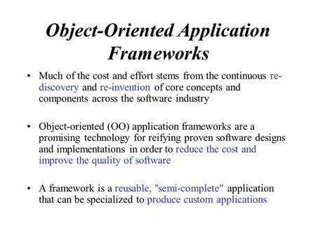 Object-Oriented Application Frameworks Much of the cost and effort stems from the continuous re- discovery and re-invention of core concepts and components.