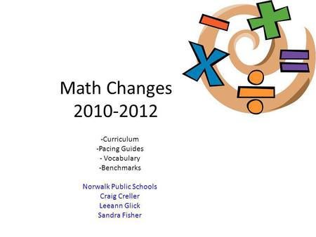 Math Changes 2010-2012 -Curriculum -Pacing Guides - Vocabulary -Benchmarks Norwalk Public Schools Craig Creller Leeann Glick Sandra Fisher.