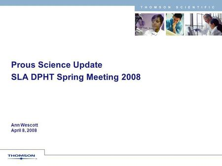 T H O M S O N S C I E N T I F I C Ann Wescott April 8, 2008 Prous Science Update SLA DPHT Spring Meeting 2008.