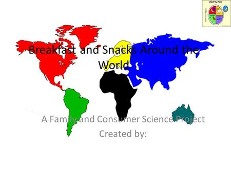Breakfast and Snacks Around the World A Family and Consumer Science Project Created by: