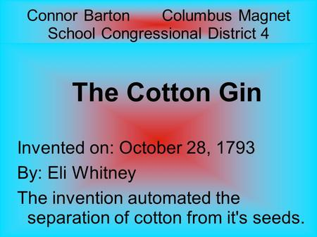 Connor Barton Columbus Magnet School Congressional District 4 The Cotton Gin Invented on: October 28, 1793 By: Eli Whitney The invention automated the.