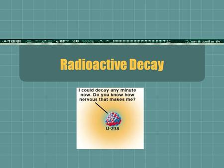Radioactive Decay. - Alpha Decay The emission of an particle from the nucleus of an atom is called alpha decay An alpha particle is just a helium nucleus.