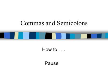 Commas and Semicolons How to . . . Pause.
