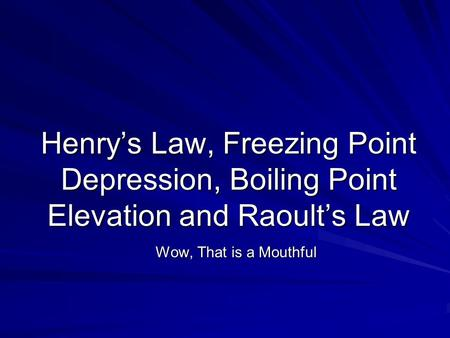 Henry's Law, Freezing Point Depression, Boiling Point Elevation and Raoult's Law Wow, That is a Mouthful.