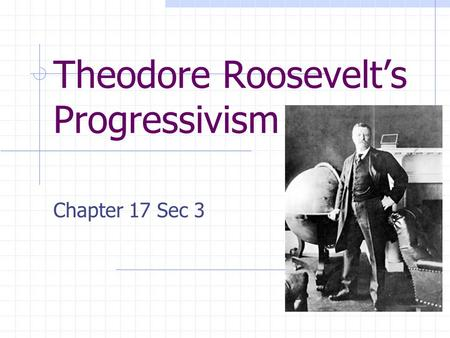 Theodore Roosevelts Progressivism Chapter 17 Sec 3.