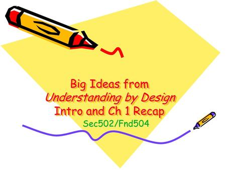 Big Ideas from Understanding by Design Intro and Ch 1 Recap Sec502/Fnd504.