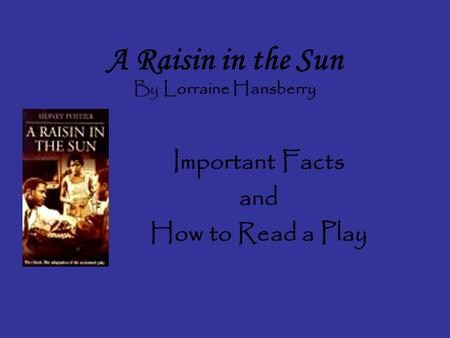 A Raisin in the Sun By Lorraine Hansberry Important Facts and How to Read a Play.