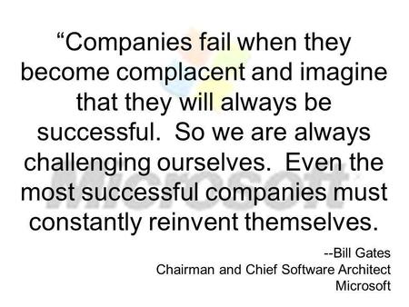 """Companies fail when they become complacent and imagine that they will always be successful. So we are always challenging ourselves. Even the most successful."