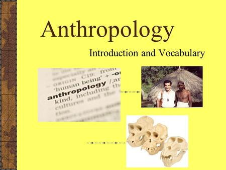 Anthropology Introduction and Vocabulary What is Anthropology? Anthropology – is the social science that studies the origin of man and development of.