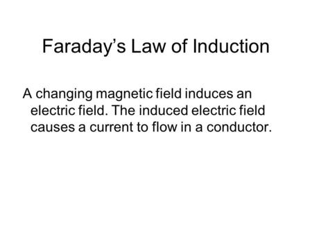 Faradays Law of Induction A changing magnetic field induces an electric field. The induced electric field causes a current to flow in a conductor.