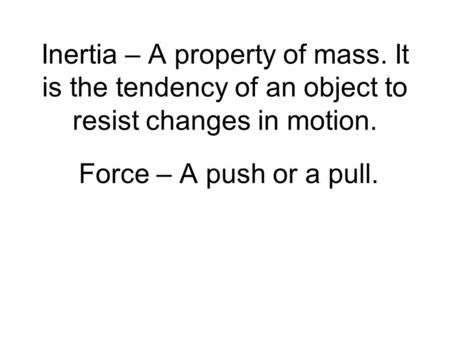 Inertia – A property of mass. It is the tendency of an object to resist changes in motion. Force – A push or a pull.