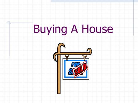 Buying A House. Advantages of Home Ownership Feelings of Permanence and Security Incentive to Save Tax Advantages/Improved Credit Rating Investment Potential.