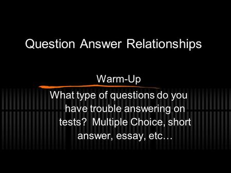 Question Answer Relationships Warm-Up What type of questions do you have trouble answering on tests? Multiple Choice, short answer, essay, etc…