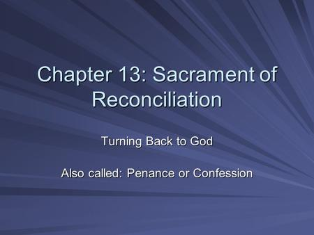 Chapter 13: Sacrament of Reconciliation Turning Back to God Also called: Penance or Confession.