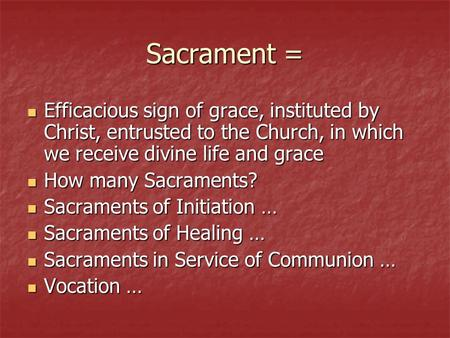 Sacrament = Efficacious sign of grace, instituted by Christ, entrusted to the Church, in which we receive divine life and grace How many Sacraments? Sacraments.