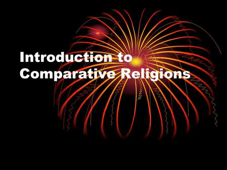 Introduction to Comparative Religions. Definition of Religion = a system of social coherence based on a common set of beliefs or attitudes concerning.