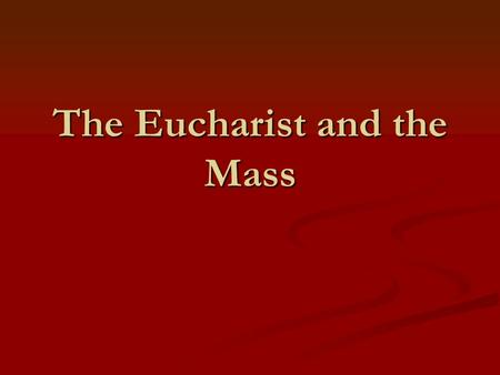The Eucharist and the Mass. Eucharist = Jesus Body and Blood in the form of bread and wine Holiest thing in the world because its Jesus Himself.