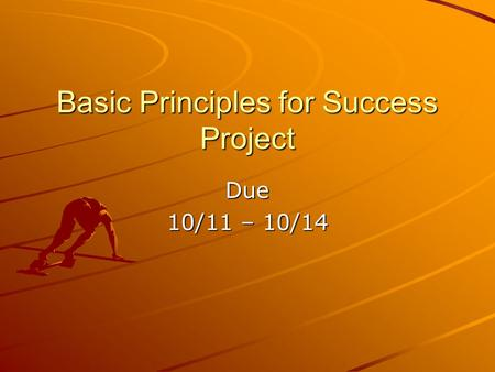 Basic Principles for Success Project Due 10/11 – 10/14.