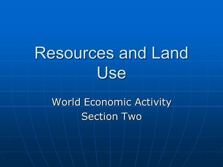 Resources and Land Use World Economic Activity Section Two.