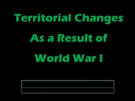 Territorial Changes As a Result of World War I Territorial Changes As a Result of World War I.