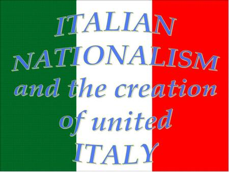 ITALIAN NATIONALISM and the creation of united ITALY.