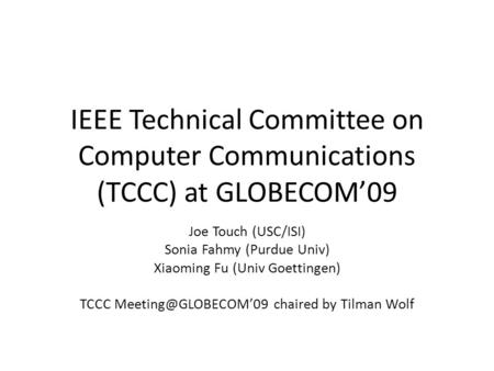 IEEE Technical Committee on Computer Communications (TCCC) at GLOBECOM09 Joe Touch (USC/ISI) Sonia Fahmy (Purdue Univ) Xiaoming Fu (Univ Goettingen) TCCC.
