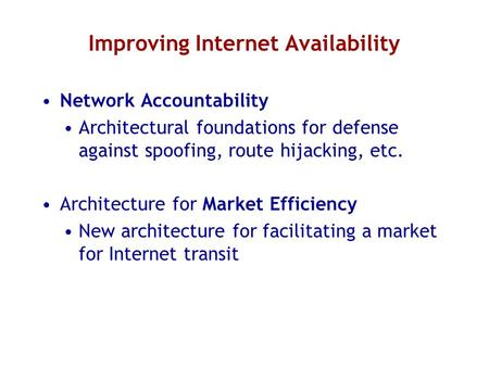 Improving Internet Availability Network Accountability Architectural foundations for defense against spoofing, route hijacking, etc. Architecture for Market.