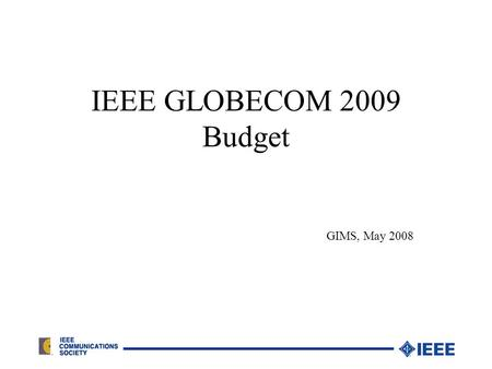 IEEE GLOBECOM 2009 Budget GIMS, May 2008. Budget/Financial Reporting Process 24 Months before event – preliminary budget, present to GIMS, open bank account.