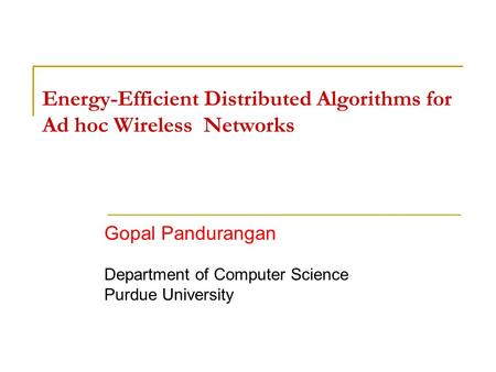 Energy-Efficient Distributed Algorithms for Ad hoc Wireless Networks Gopal Pandurangan Department of Computer Science Purdue University.