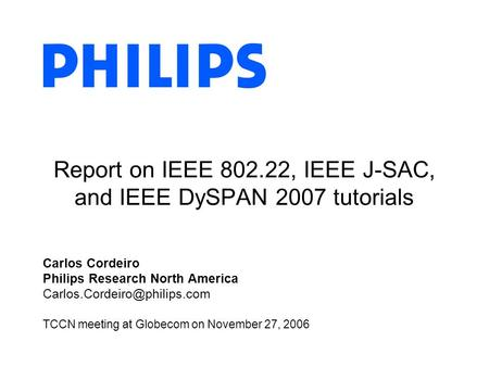 Report on IEEE 802.22, IEEE J-SAC, and IEEE DySPAN 2007 tutorials Carlos Cordeiro Philips Research North America TCCN meeting.