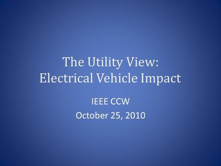 The Utility View: Electrical Vehicle Impact IEEE CCW October 25, 2010.