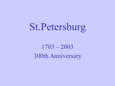 St.Petersburg 1703 – 2003 300th Anniversary. History and features of St.Petersburg Established on May 27, 1703 by Peter I (Peter the Great) as a Window.