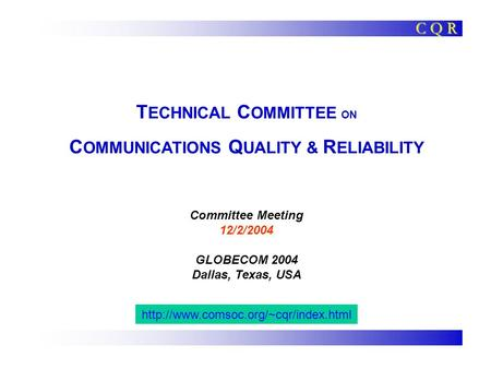 T ECHNICAL C OMMITTEE ON C OMMUNICATIONS Q UALITY & R ELIABILITY Committee Meeting 12/2/2004 GLOBECOM 2004 Dallas, Texas, USA C Q R