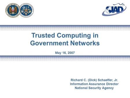 Trusted Computing in Government Networks May 16, 2007 Richard C. (Dick) Schaeffer, Jr. Information Assurance Director National Security Agency.