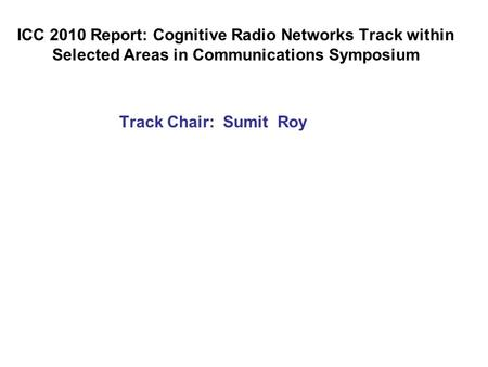 ICC 2010 Report: Cognitive Radio Networks Track within Selected Areas in Communications Symposium Track Chair: Sumit Roy.