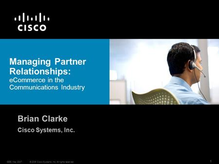 © 2006 Cisco Systems, Inc. All rights reserved.IEEE, May 2007 1 Managing Partner Relationships: eCommerce in the Communications Industry Brian Clarke Cisco.