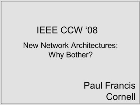 IEEE CCW 08 New Network Architectures: Why Bother? Paul Francis Cornell.