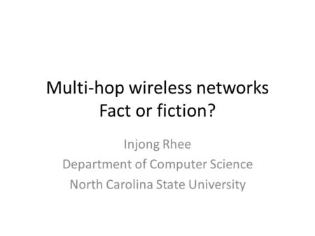 Multi-hop wireless networks Fact or fiction? Injong Rhee Department of Computer Science North Carolina State University.