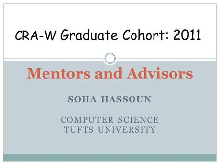 SOHA HASSOUN COMPUTER SCIENCE TUFTS UNIVERSITY Mentors and Advisors CRA-W Graduate Cohort: 2011.