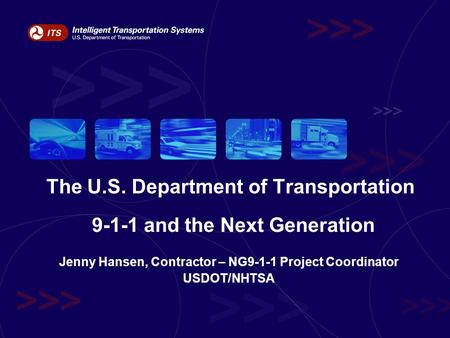 The U.S. Department of Transportation 9-1-1 and the Next Generation Jenny Hansen, Contractor – NG9-1-1 Project Coordinator USDOT/NHTSA.