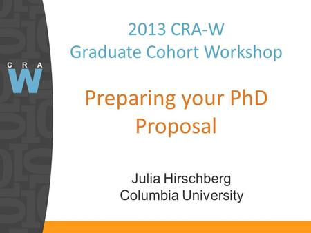 2013 CRA-W Graduate Cohort Workshop Preparing your PhD Proposal Julia Hirschberg Columbia University.