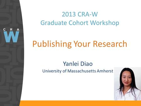2013 CRA-W Graduate Cohort Workshop Publishing Your Research Yanlei Diao University of Massachusetts Amherst.