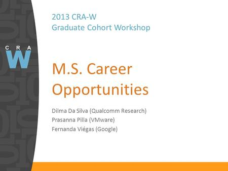 2013 CRA-W Graduate Cohort Workshop M.S. Career Opportunities Dilma Da Silva (Qualcomm Research) Prasanna Pilla (VMware) Fernanda Viégas (Google)