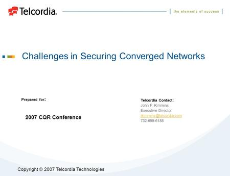 Copyright © 2007 Telcordia Technologies Challenges in Securing Converged Networks Prepared for : Telcordia Contact: John F. Kimmins Executive Director.