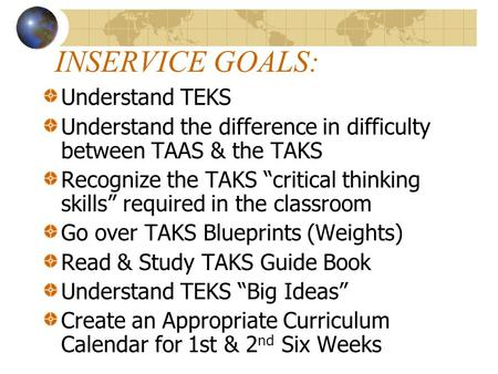 INSERVICE GOALS: Understand TEKS Understand the difference in difficulty between TAAS & the TAKS Recognize the TAKS critical thinking skills required in.