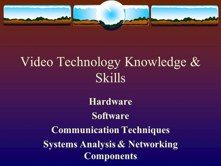 Video Technology Knowledge & Skills Hardware Software Communication Techniques Systems Analysis & Networking Components.